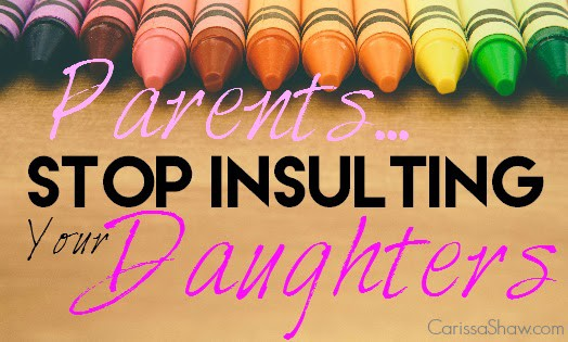 Parents, Stop Insulting Your Daughters