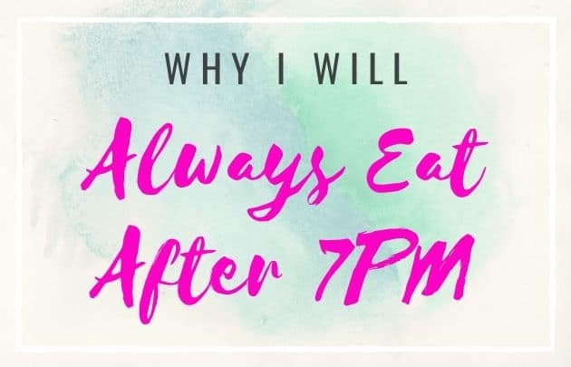 Why I Will Always Eat After 7PM